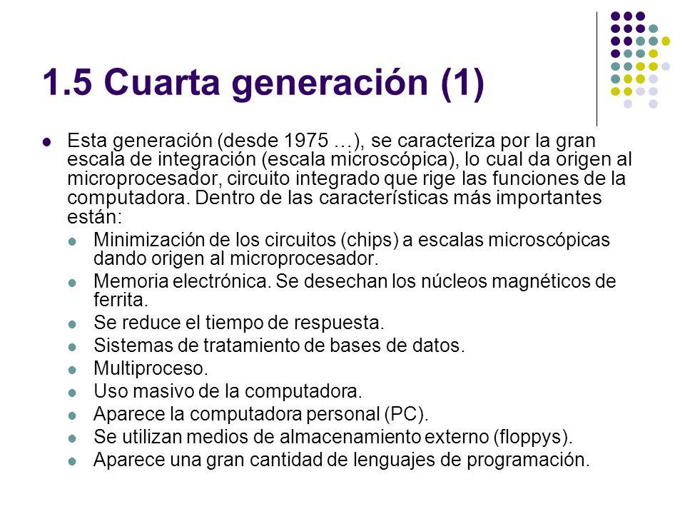 1.5 Cuarta generación (1) Esta generación (desde 1975 …), se caracteriza por la gran escala de integración (escala microscópica), lo cual da origen al microprocesador, circuito integrado que rige las funciones de la computadora.