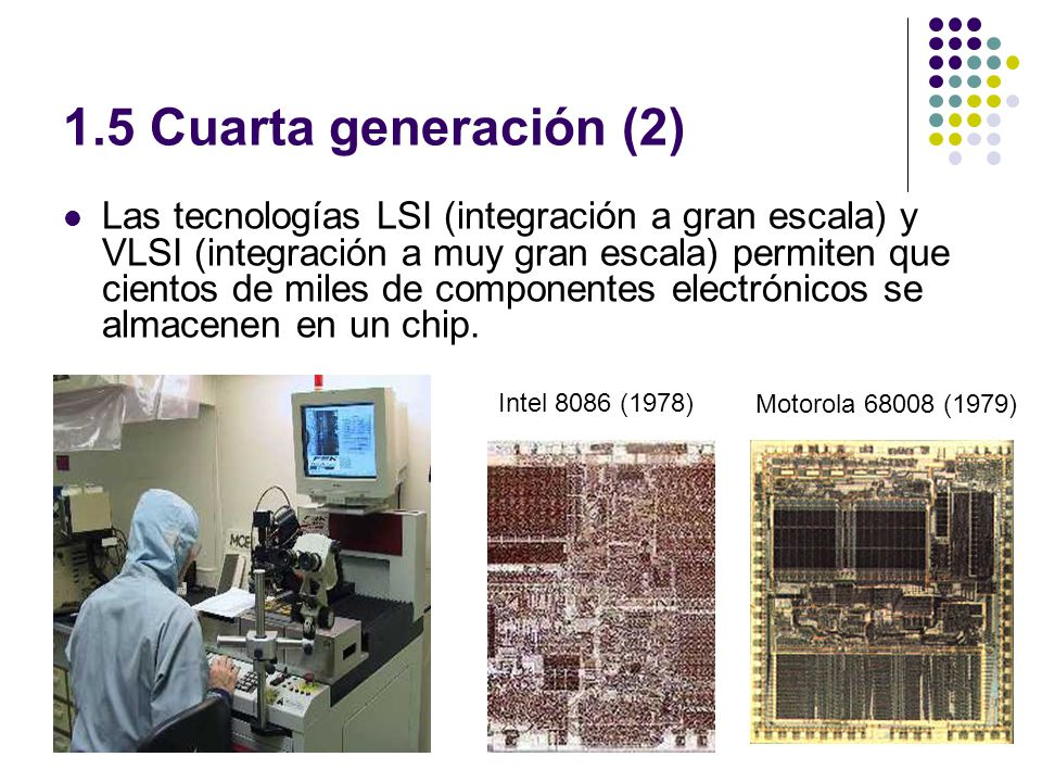 1.5 Cuarta generación (2) Las tecnologías LSI (integración a gran escala) y VLSI (integración a muy gran escala) permiten que cientos de miles de componentes electrónicos se almacenen en un chip.