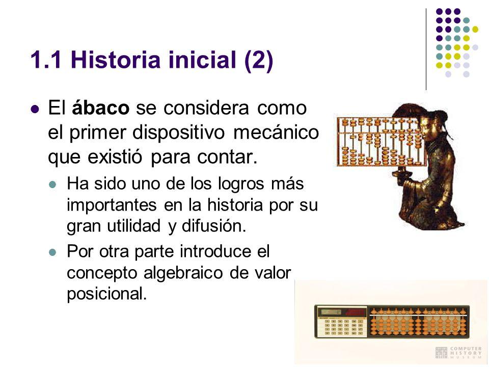 1.1 Historia inicial (2) El ábaco se considera como el primer dispositivo mecánico que existió para contar. Ha sido uno de los logros más importantes