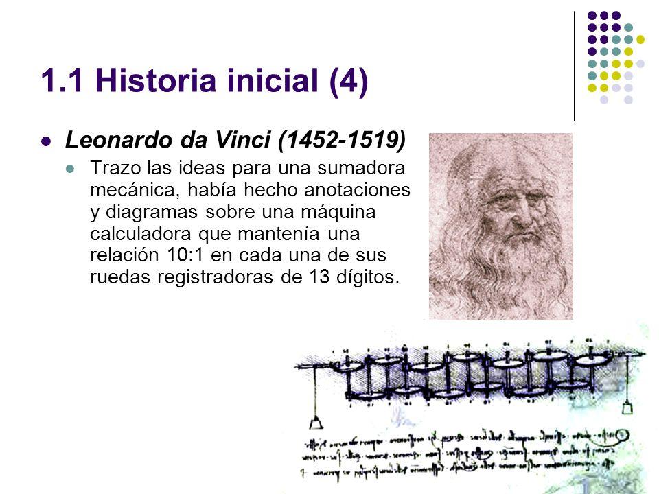 1.1 Historia inicial (4) Leonardo da Vinci (1452-1519) Trazo las ideas para una sumadora mecánica, había hecho anotaciones y diagramas sobre una máquina calculadora que mantenía una relación 10:1 en cada una de sus ruedas registradoras de 13 dígitos.