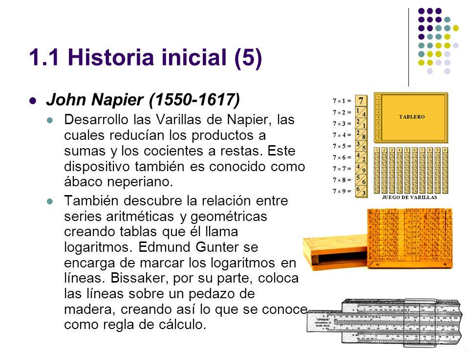 1.1 Historia inicial (5) John Napier (1550-1617) Desarrollo las Varillas de Napier, las cuales reducían los productos a sumas y los cocientes a restas.