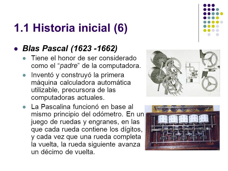 1.1 Historia inicial (6) Blas Pascal (1623 -1662) Tiene el honor de ser considerado como el padre de la computadora. Inventó y construyó la primera má