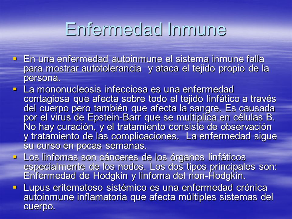 Enfermedad Inmune En una enfermedad autoinmune el sistema inmune falla para mostrar autotolerancia y ataca el tejido propio de la persona. En una enfe