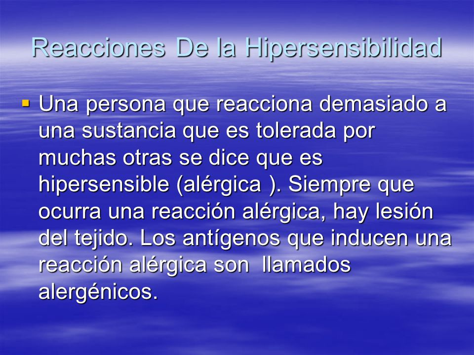 Reacciones De la Hipersensibilidad Una persona que reacciona demasiado a una sustancia que es tolerada por muchas otras se dice que es hipersensible (