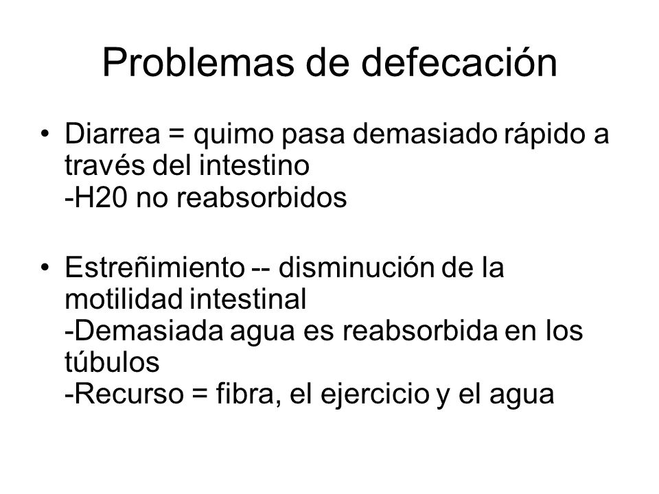 Problemas de defecación Diarrea = quimo pasa demasiado rápido a través del intestino -H20 no reabsorbidos Estreñimiento -- disminución de la motilidad intestinal -Demasiada agua es reabsorbida en los túbulos -Recurso = fibra, el ejercicio y el agua