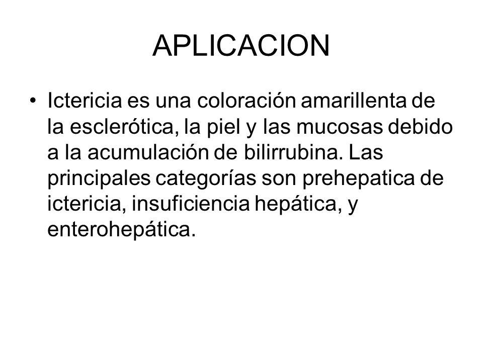 APLICACION Ictericia es una coloración amarillenta de la esclerótica, la piel y las mucosas debido a la acumulación de bilirrubina.
