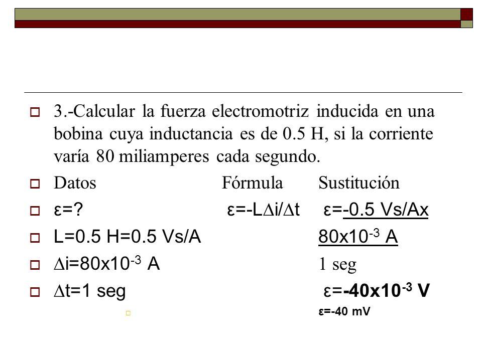3.-Calcular la fuerza electromotriz inducida en una bobina cuya inductancia es de 0.5 H, si la corriente varía 80 miliamperes cada segundo. DatosFórmu