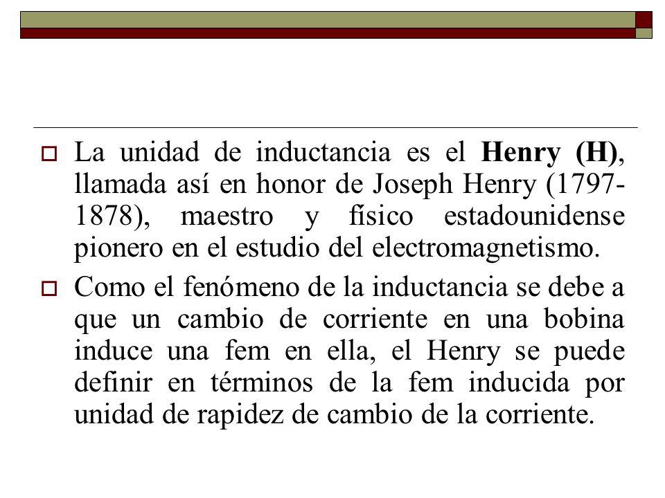 La unidad de inductancia es el Henry (H), llamada así en honor de Joseph Henry (1797- 1878), maestro y físico estadounidense pionero en el estudio del electromagnetismo.