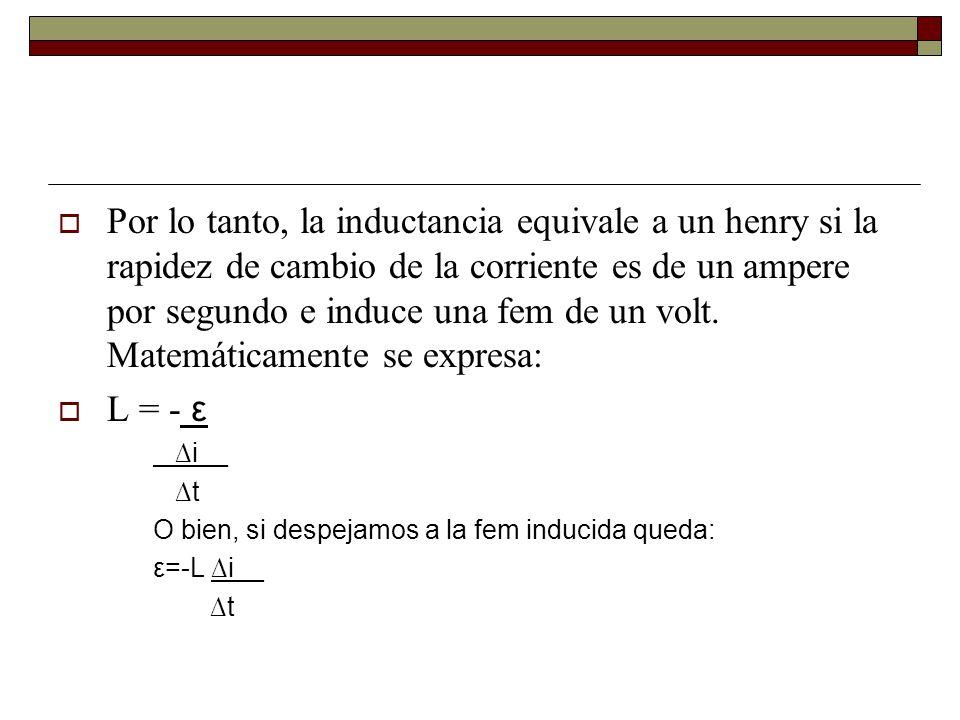 Por lo tanto, la inductancia equivale a un henry si la rapidez de cambio de la corriente es de un ampere por segundo e induce una fem de un volt.