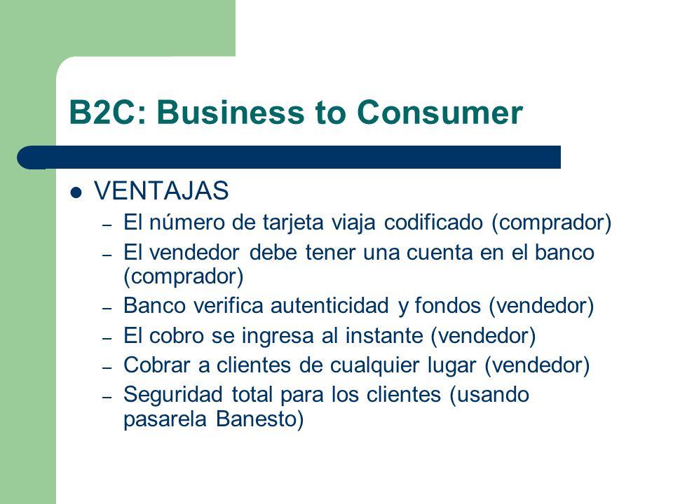 B2C: Business to Consumer VENTAJAS – El número de tarjeta viaja codificado (comprador) – El vendedor debe tener una cuenta en el banco (comprador) – Banco verifica autenticidad y fondos (vendedor) – El cobro se ingresa al instante (vendedor) – Cobrar a clientes de cualquier lugar (vendedor) – Seguridad total para los clientes (usando pasarela Banesto)
