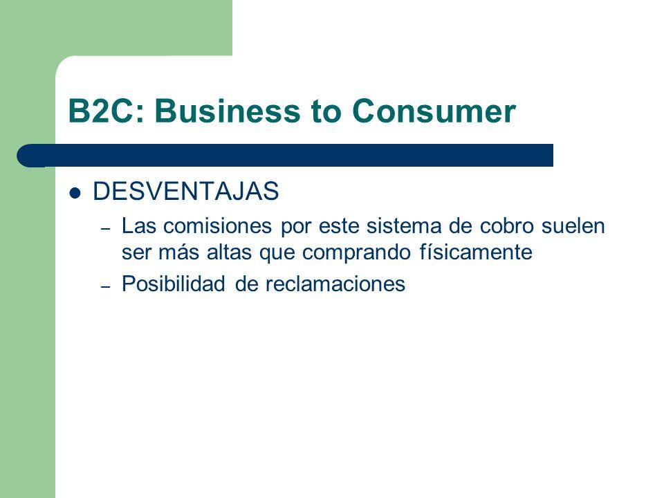 B2C: Business to Consumer DESVENTAJAS – Las comisiones por este sistema de cobro suelen ser más altas que comprando físicamente – Posibilidad de reclamaciones