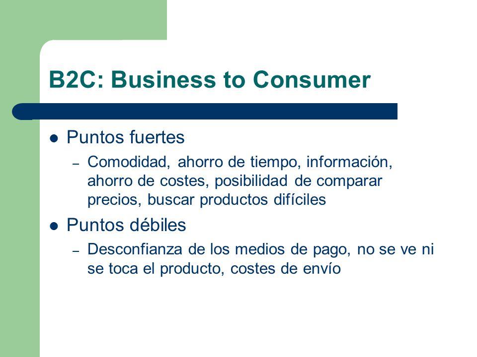B2C: Business to Consumer Puntos fuertes – Comodidad, ahorro de tiempo, información, ahorro de costes, posibilidad de comparar precios, buscar productos difíciles Puntos débiles – Desconfianza de los medios de pago, no se ve ni se toca el producto, costes de envío