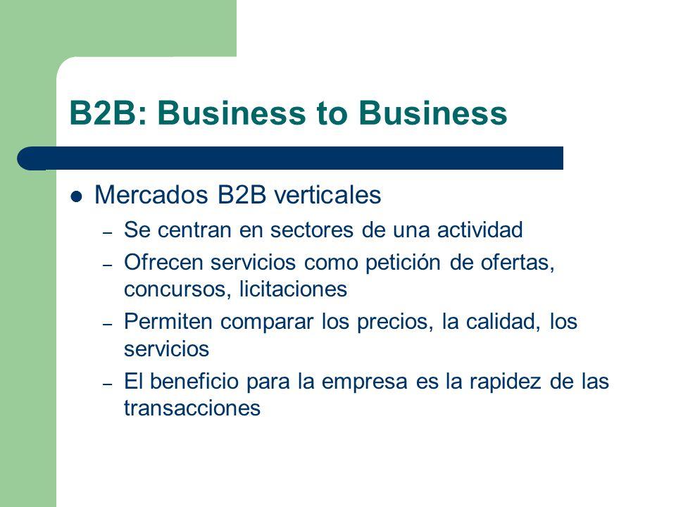 B2B: Business to Business Mercados B2B verticales – Se centran en sectores de una actividad – Ofrecen servicios como petición de ofertas, concursos, licitaciones – Permiten comparar los precios, la calidad, los servicios – El beneficio para la empresa es la rapidez de las transacciones