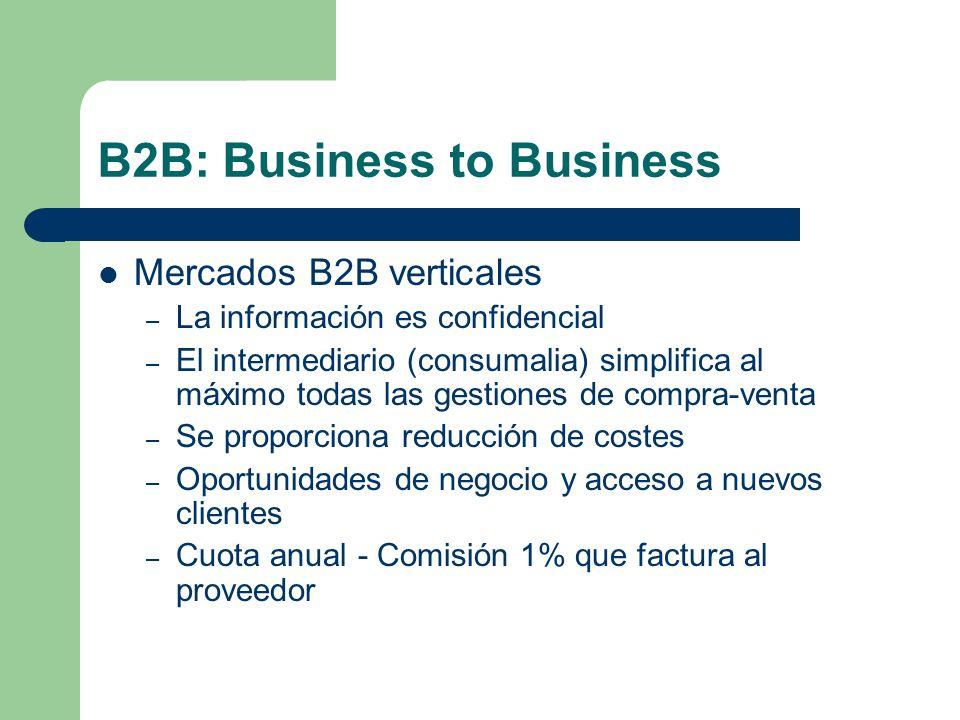 B2B: Business to Business Mercados B2B verticales – La información es confidencial – El intermediario (consumalia) simplifica al máximo todas las gestiones de compra-venta – Se proporciona reducción de costes – Oportunidades de negocio y acceso a nuevos clientes – Cuota anual - Comisión 1% que factura al proveedor