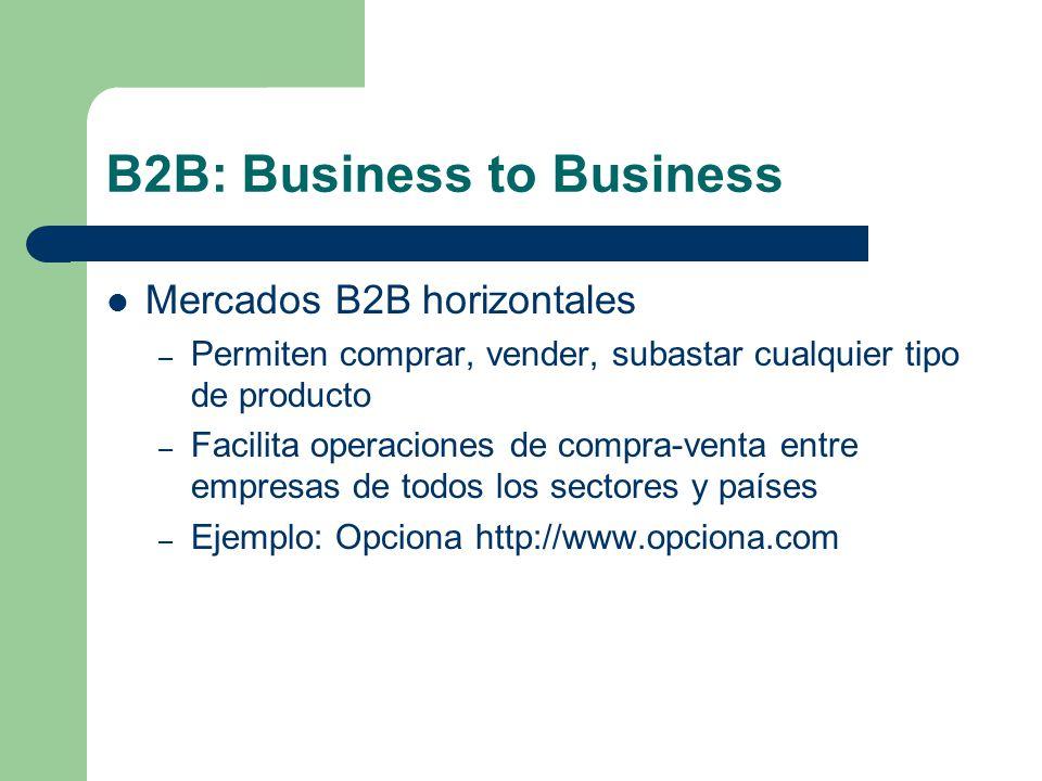 B2B: Business to Business Mercados B2B horizontales – Permiten comprar, vender, subastar cualquier tipo de producto – Facilita operaciones de compra-venta entre empresas de todos los sectores y países – Ejemplo: Opciona http://www.opciona.com