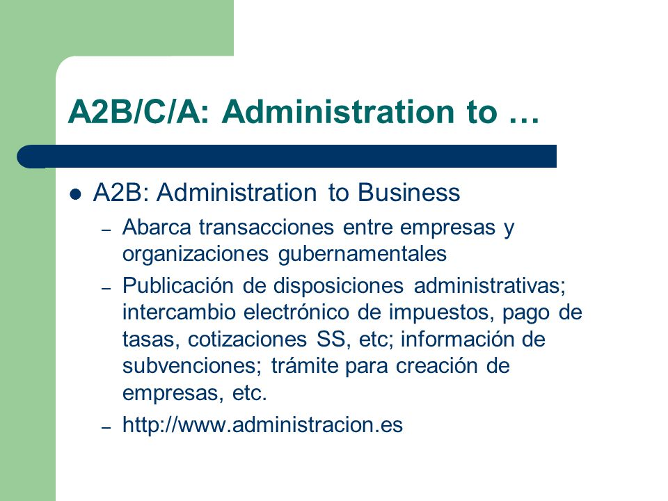 A2B/C/A: Administration to … A2B: Administration to Business – Abarca transacciones entre empresas y organizaciones gubernamentales – Publicación de disposiciones administrativas; intercambio electrónico de impuestos, pago de tasas, cotizaciones SS, etc; información de subvenciones; trámite para creación de empresas, etc.