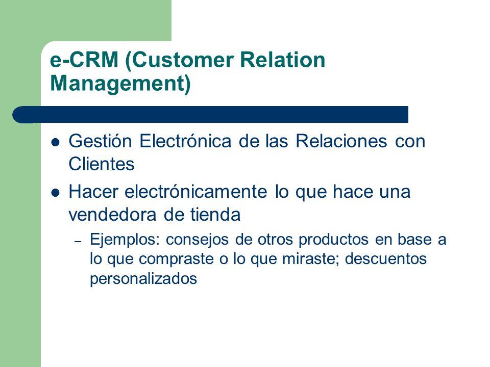 e-CRM (Customer Relation Management) Gestión Electrónica de las Relaciones con Clientes Hacer electrónicamente lo que hace una vendedora de tienda – Ejemplos: consejos de otros productos en base a lo que compraste o lo que miraste; descuentos personalizados