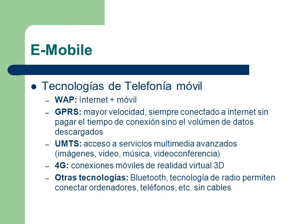E-Mobile Tecnologías de Telefonía móvil – WAP: Internet + móvil – GPRS: mayor velocidad, siempre conectado a internet sin pagar el tiempo de conexión sino el volúmen de datos descargados – UMTS: acceso a servicios multimedia avanzados (imágenes, video, música, videoconferencia) – 4G: conexiones móviles de realidad virtual 3D – Otras tecnologías: Bluetooth, tecnología de radio permiten conectar ordenadores, teléfonos, etc.