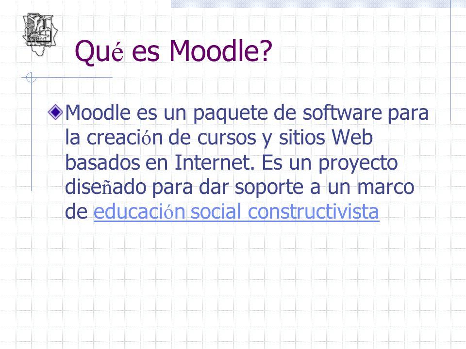 Qu é es Moodle? Moodle es un paquete de software para la creaci ó n de cursos y sitios Web basados en Internet. Es un proyecto dise ñ ado para dar sop