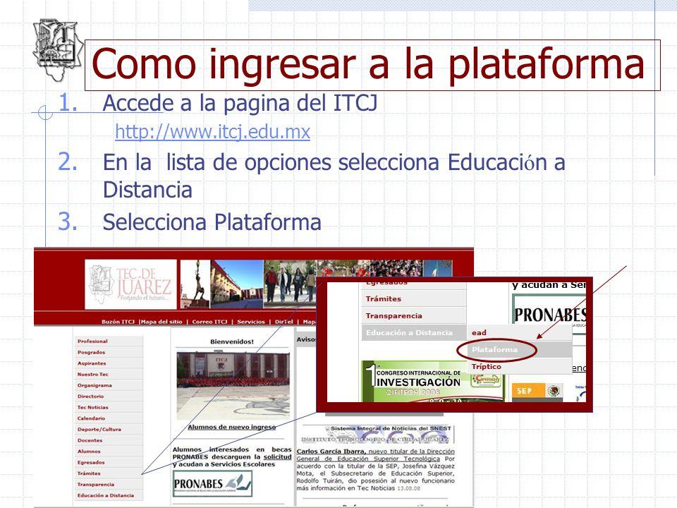 Como ingresar a la plataforma 1. Accede a la pagina del ITCJ http://www.itcj.edu.mx 2. En la lista de opciones selecciona Educaci ó n a Distancia 3. S