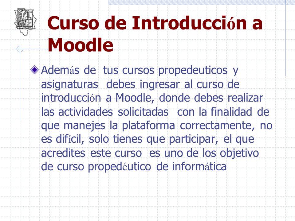 Curso de Introducci ó n a Moodle Adem á s de tus cursos propedeuticos y asignaturas debes ingresar al curso de introducci ó n a Moodle, donde debes re