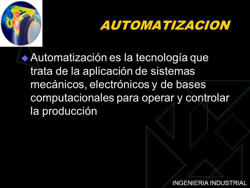 INGENIERIA INDUSTRIAL AUTOMATIZACION Automatización es la tecnología que trata de la aplicación de sistemas mecánicos, electrónicos y de bases computa