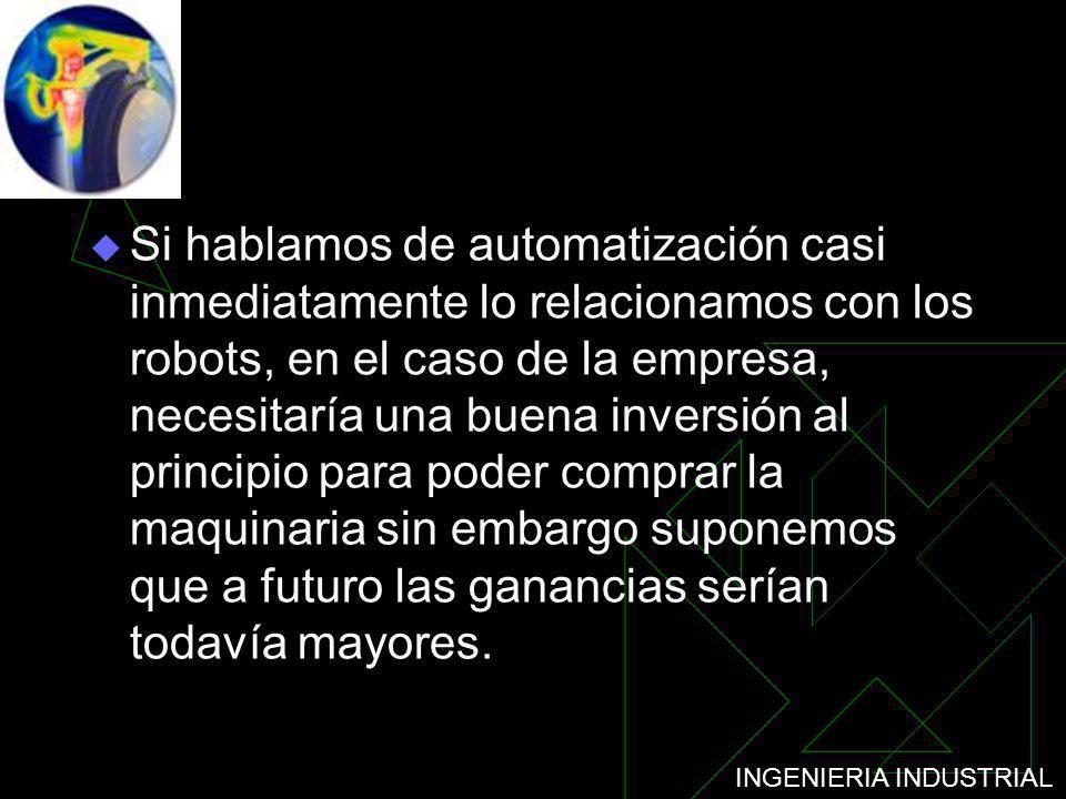 INGENIERIA INDUSTRIAL Si hablamos de automatización casi inmediatamente lo relacionamos con los robots, en el caso de la empresa, necesitaría una buen