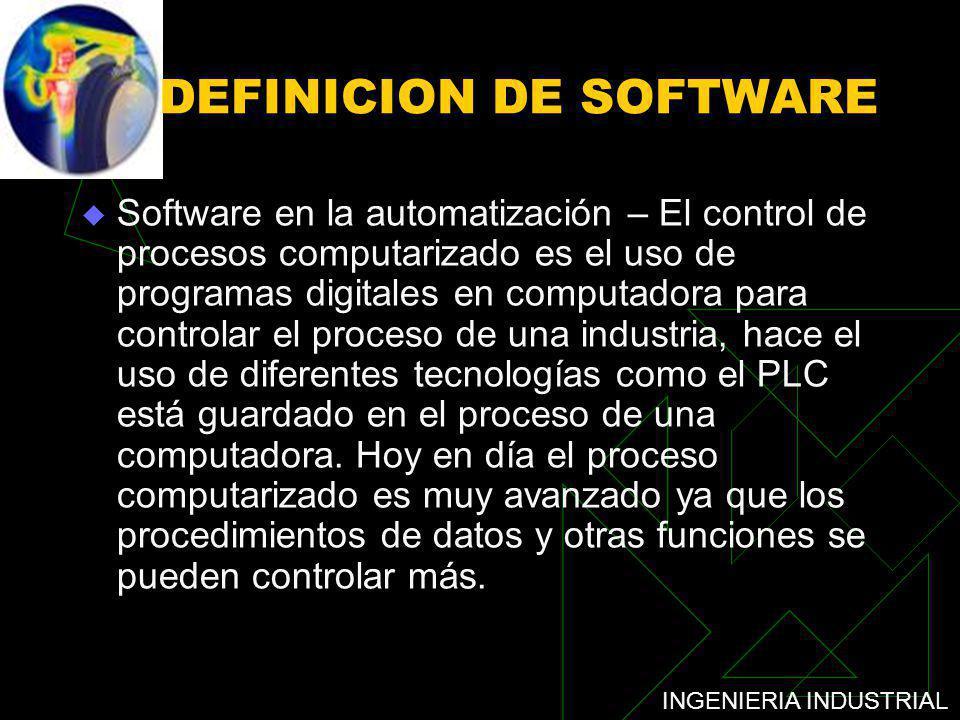 INGENIERIA INDUSTRIAL DEFINICION DE SOFTWARE Software en la automatización – El control de procesos computarizado es el uso de programas digitales en