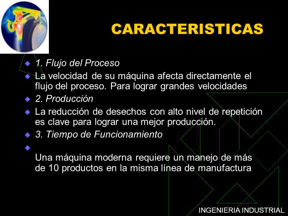 INGENIERIA INDUSTRIAL CARACTERISTICAS 1. Flujo del Proceso La velocidad de su máquina afecta directamente el flujo del proceso. Para lograr grandes ve