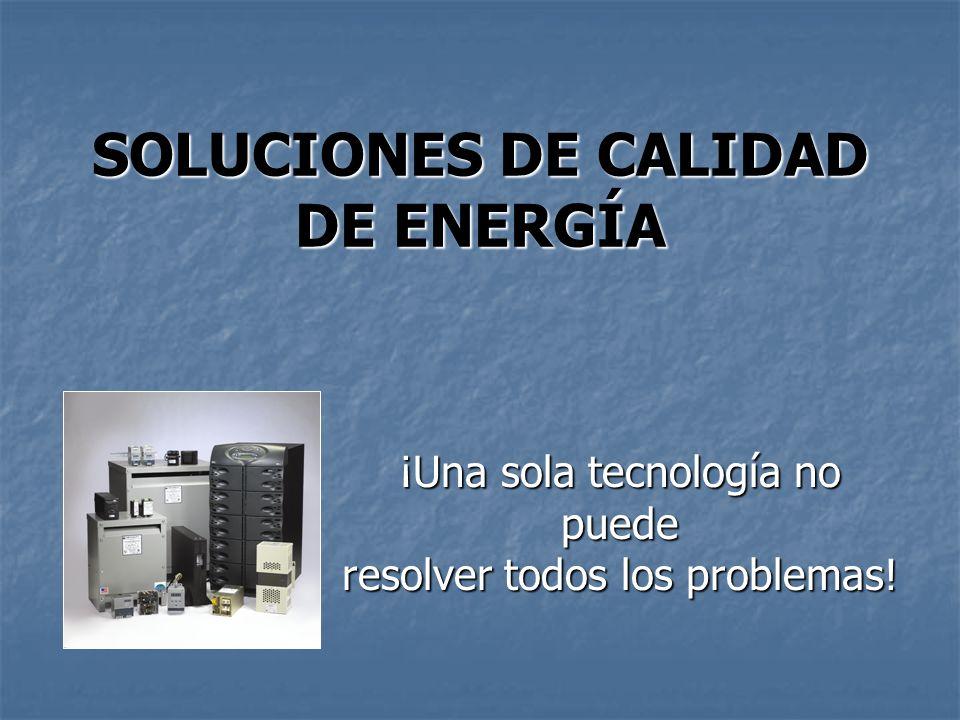 SOLUCIONES DE CALIDAD DE ENERGÍA ¡Una sola tecnología no puede resolver todos los problemas!