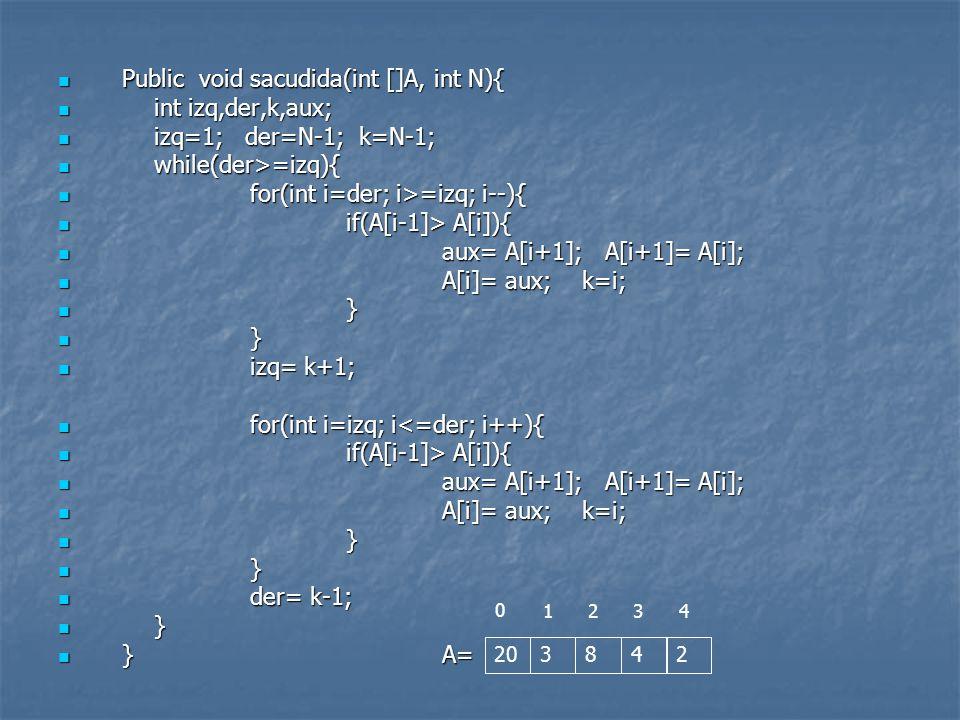 Public void sacudida(int []A, int N){ Public void sacudida(int []A, int N){ int izq,der,k,aux; int izq,der,k,aux; izq=1; der=N-1; k=N-1; izq=1; der=N-