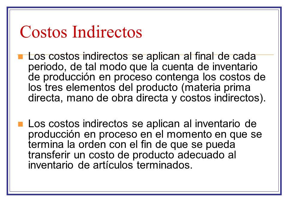 Costos Indirectos Los costos indirectos se aplican al final de cada periodo, de tal modo que la cuenta de inventario de producción en proceso contenga