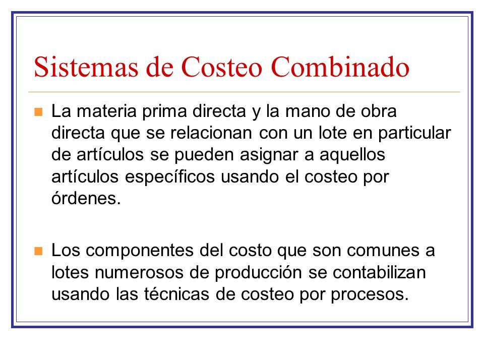 Sistemas de Costeo Combinado La materia prima directa y la mano de obra directa que se relacionan con un lote en particular de artículos se pueden asi