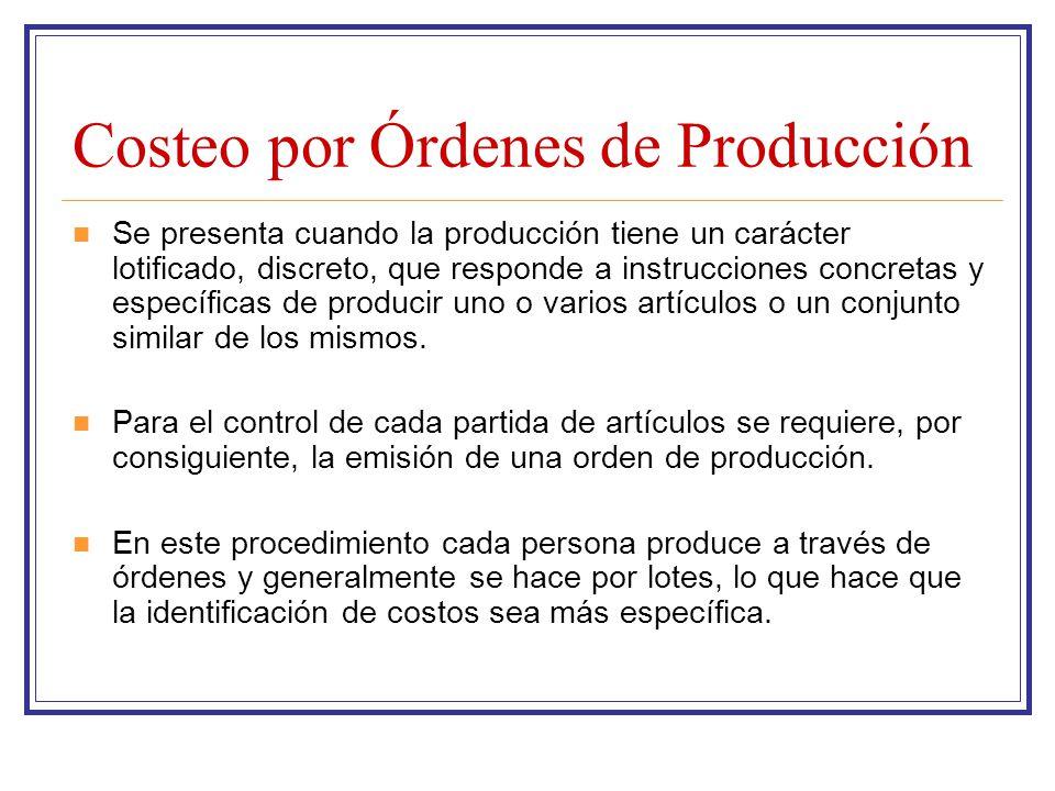 Costeo por Órdenes de Producción Se presenta cuando la producción tiene un carácter lotificado, discreto, que responde a instrucciones concretas y esp