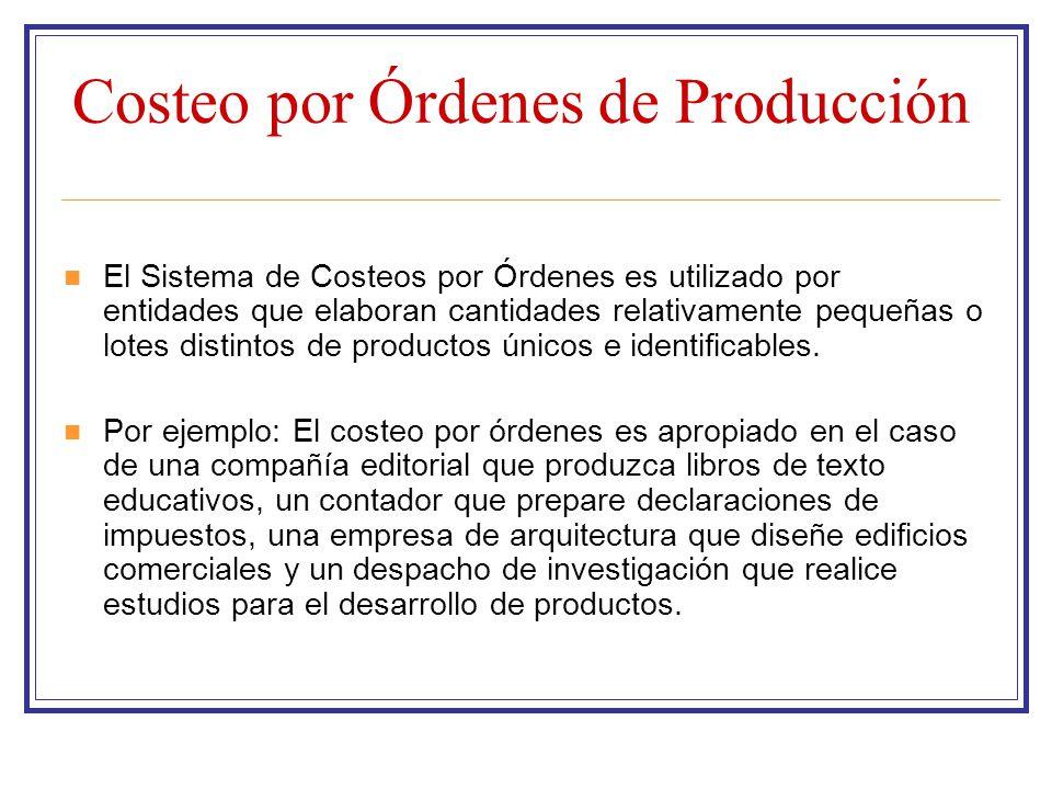 Costeo por Órdenes de Producción El Sistema de Costeos por Órdenes es utilizado por entidades que elaboran cantidades relativamente pequeñas o lotes d
