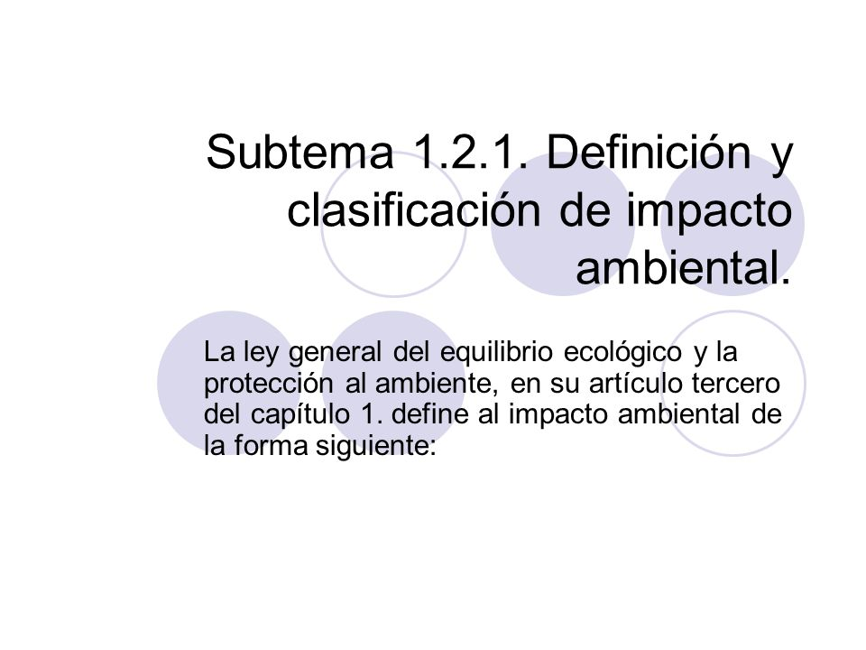Subtema 1.2.1. Definición y clasificación de impacto ambiental. La ley general del equilibrio ecológico y la protección al ambiente, en su artículo te
