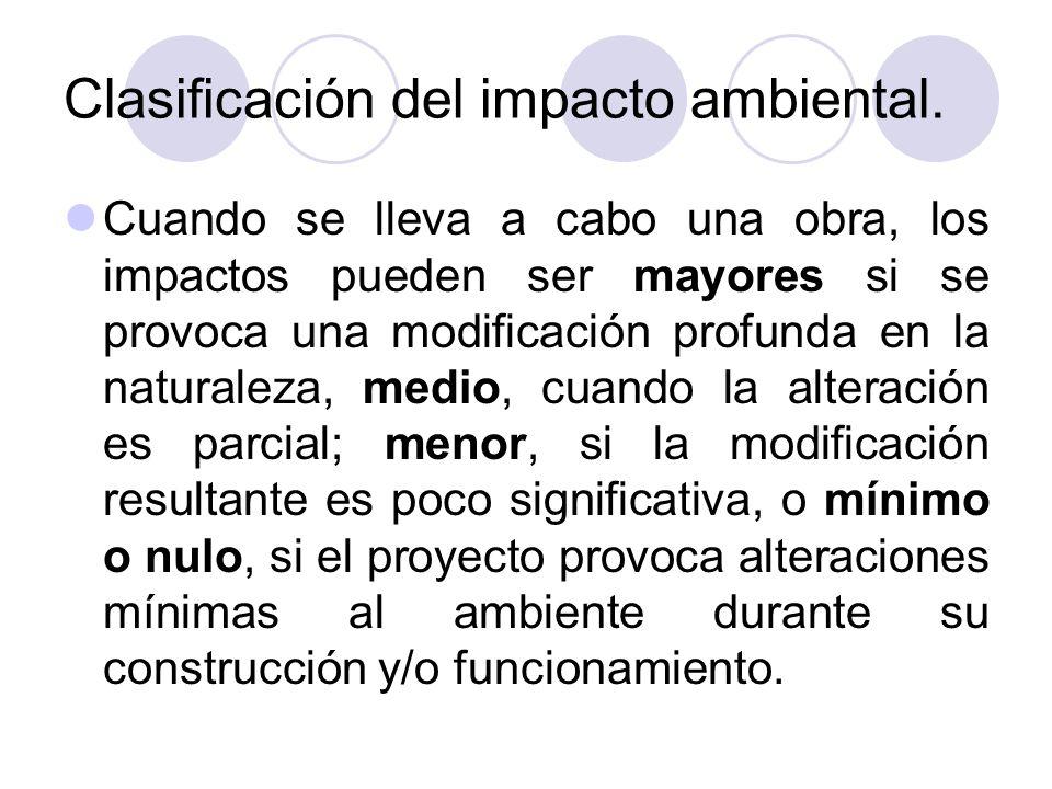 Clasificación del impacto ambiental. Cuando se lleva a cabo una obra, los impactos pueden ser mayores si se provoca una modificación profunda en la na