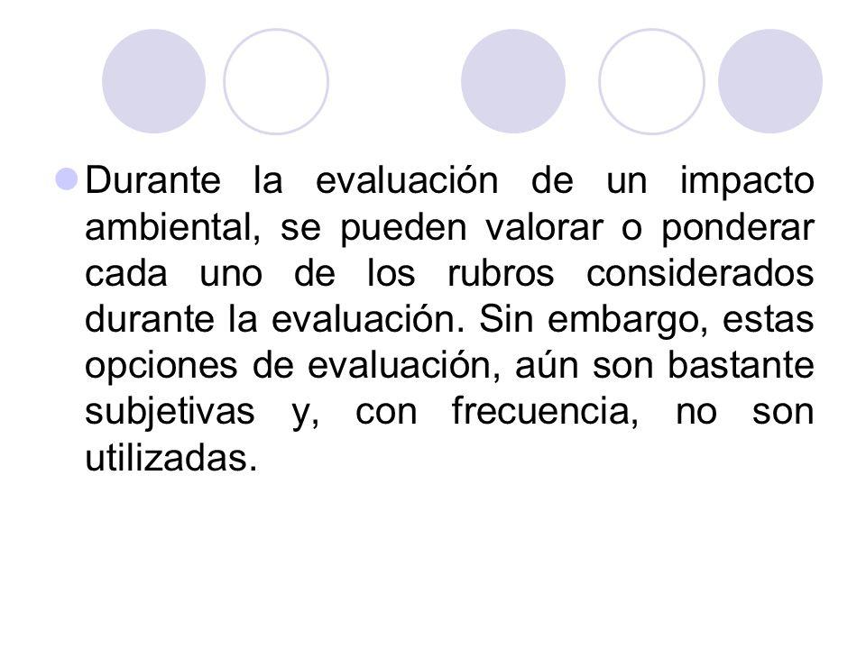 Durante la evaluación de un impacto ambiental, se pueden valorar o ponderar cada uno de los rubros considerados durante la evaluación. Sin embargo, es