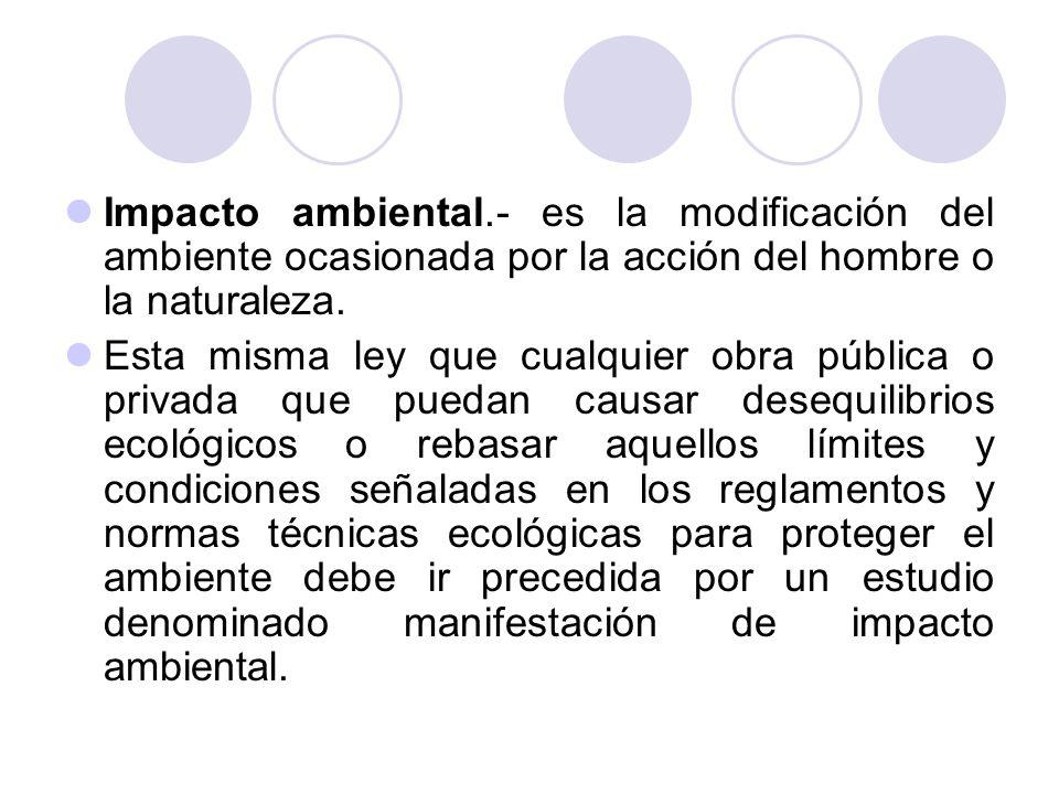 Impacto ambiental.- es la modificación del ambiente ocasionada por la acción del hombre o la naturaleza. Esta misma ley que cualquier obra pública o p