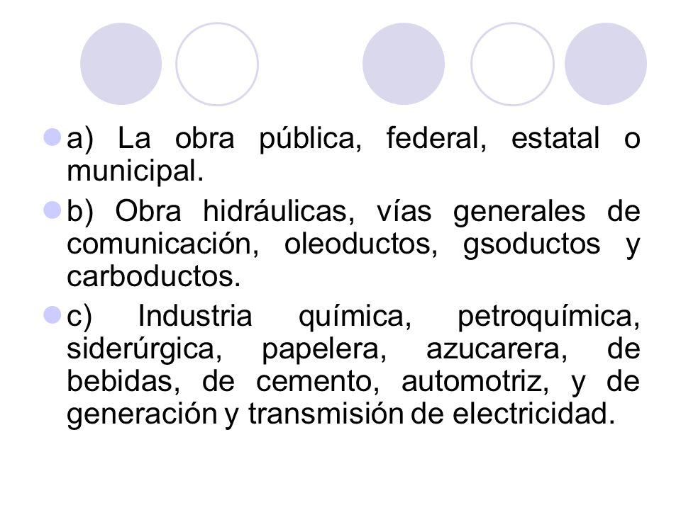 a) La obra pública, federal, estatal o municipal. b) Obra hidráulicas, vías generales de comunicación, oleoductos, gsoductos y carboductos. c) Industr