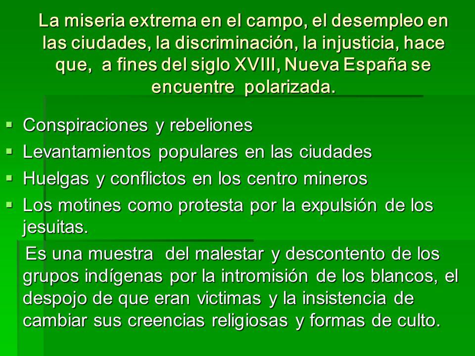 La miseria extrema en el campo, el desempleo en las ciudades, la discriminación, la injusticia, hace que, a fines del siglo XVIII, Nueva España se enc