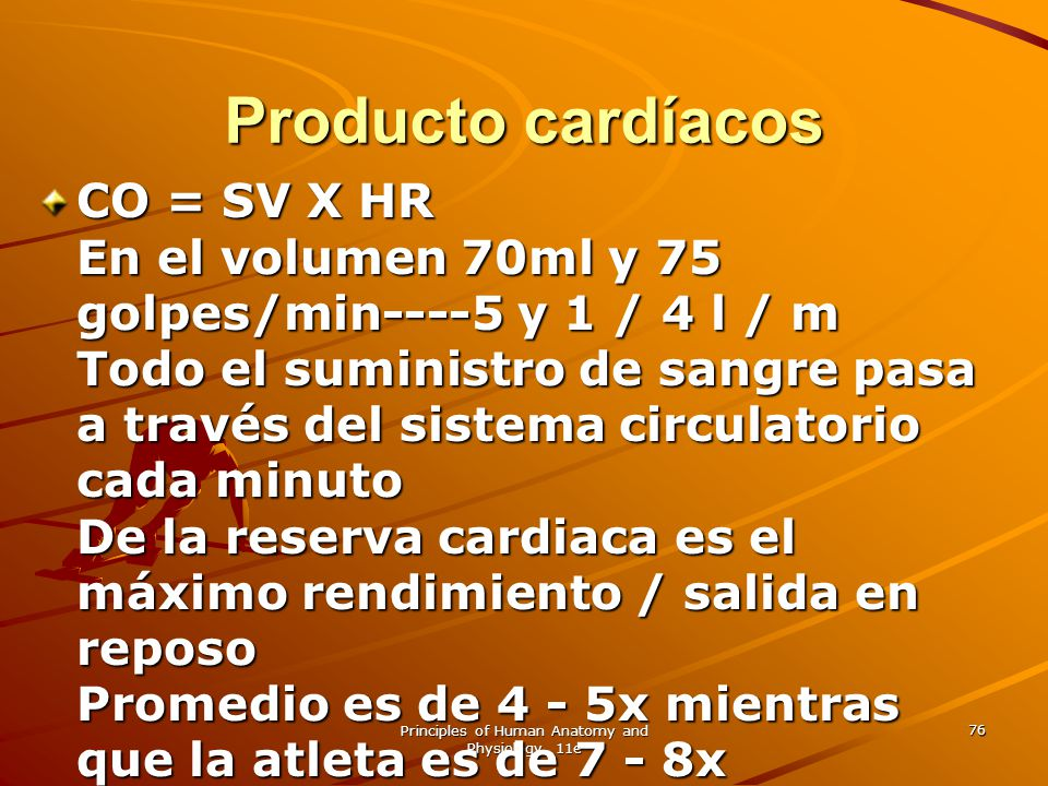 Principles of Human Anatomy and Physiology, 11e 76 Producto cardíacos CO = SV X HR En el volumen 70ml y 75 golpes/min----5 y 1 / 4 l / m Todo el sumin
