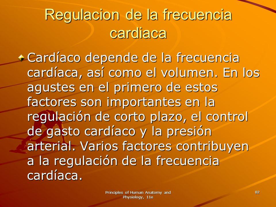 Principles of Human Anatomy and Physiology, 11e 82 Regulacion de la frecuencia cardiaca Cardíaco depende de la frecuencia cardíaca, así como el volume