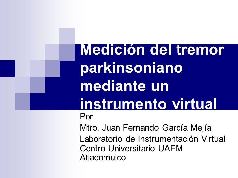 Medición del tremor parkinsoniano mediante un instrumento virtual Por Mtro. Juan Fernando García Mejía Laboratorio de Instrumentación Virtual Centro U