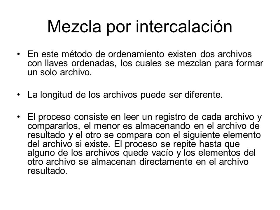 Mezcla por intercalación En este método de ordenamiento existen dos archivos con llaves ordenadas, los cuales se mezclan para formar un solo archivo.