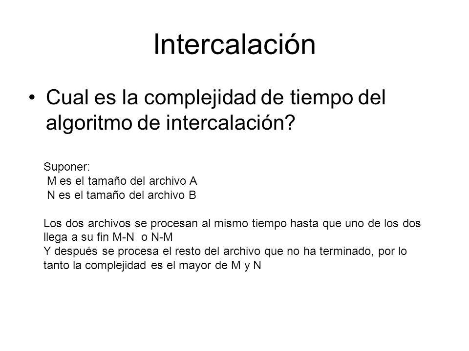 Intercalación Cual es la complejidad de tiempo del algoritmo de intercalación? Suponer: M es el tamaño del archivo A N es el tamaño del archivo B Los