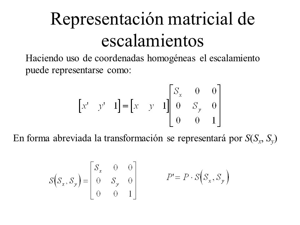 Haciendo uso de coordenadas homogéneas el escalamiento puede representarse como: En forma abreviada la transformación se representará por S(S x, S y )