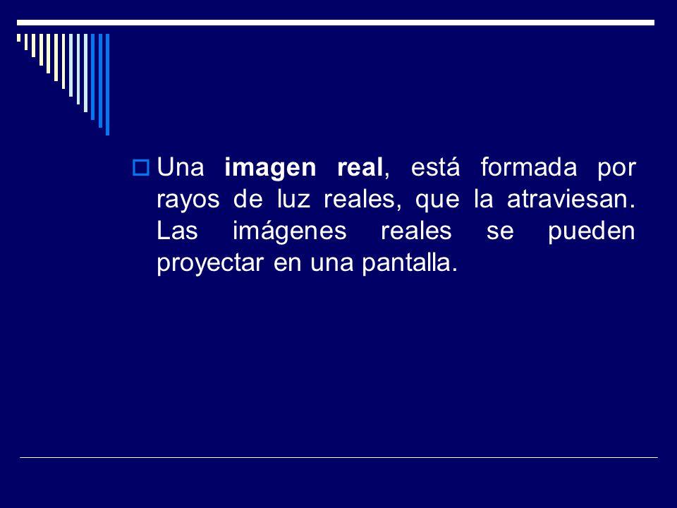 Una imagen real, está formada por rayos de luz reales, que la atraviesan. Las imágenes reales se pueden proyectar en una pantalla.