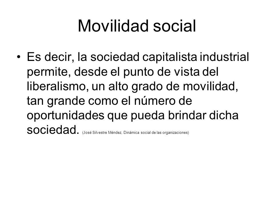 Movilidad social Es decir, la sociedad capitalista industrial permite, desde el punto de vista del liberalismo, un alto grado de movilidad, tan grande como el número de oportunidades que pueda brindar dicha sociedad.
