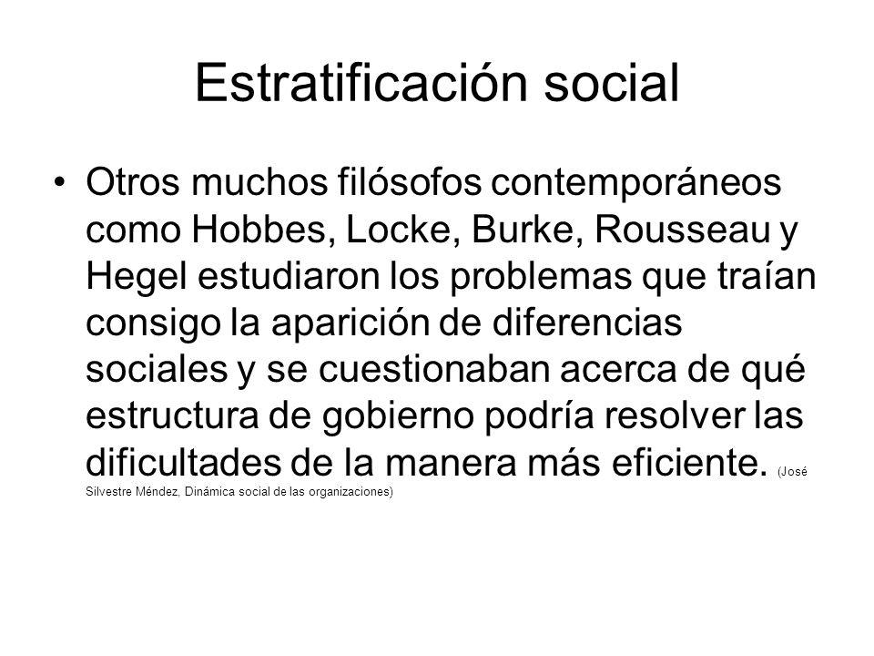 Estratificación social Otros muchos filósofos contemporáneos como Hobbes, Locke, Burke, Rousseau y Hegel estudiaron los problemas que traían consigo la aparición de diferencias sociales y se cuestionaban acerca de qué estructura de gobierno podría resolver las dificultades de la manera más eficiente.